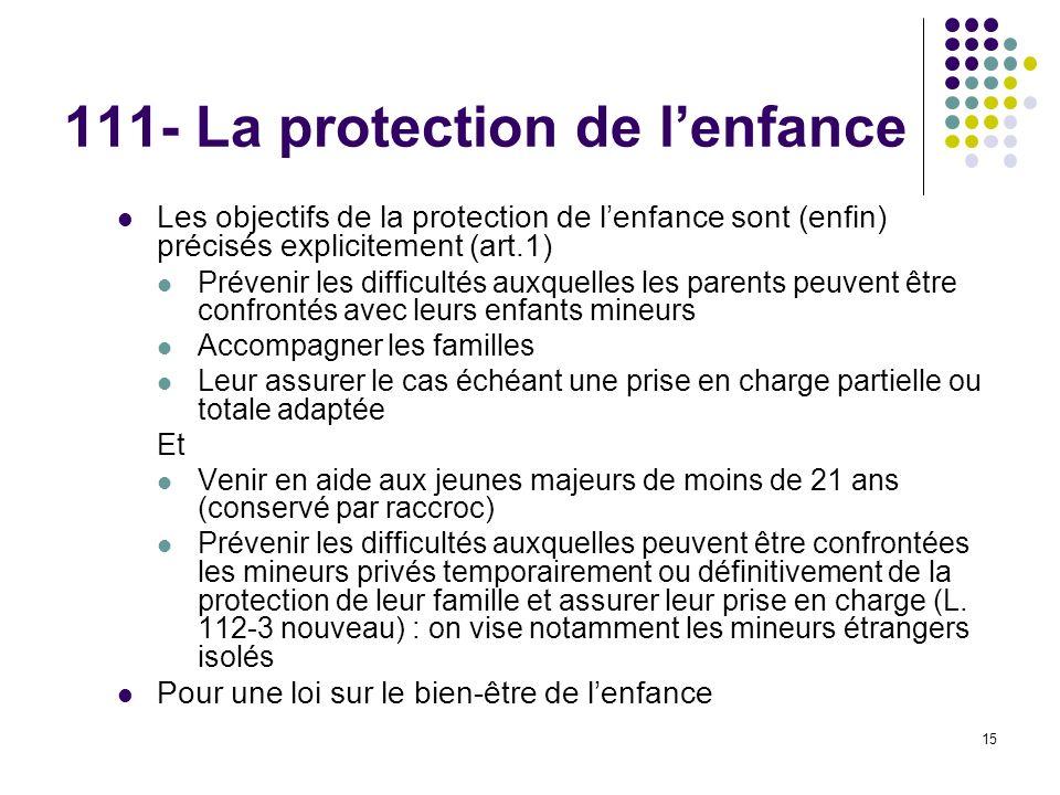 15 111- La protection de lenfance Les objectifs de la protection de lenfance sont (enfin) précisés explicitement (art.1) Prévenir les difficultés auxq