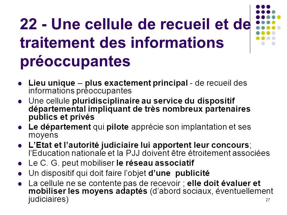 27 22 - Une cellule de recueil et de traitement des informations préoccupantes Lieu unique – plus exactement principal - de recueil des informations p