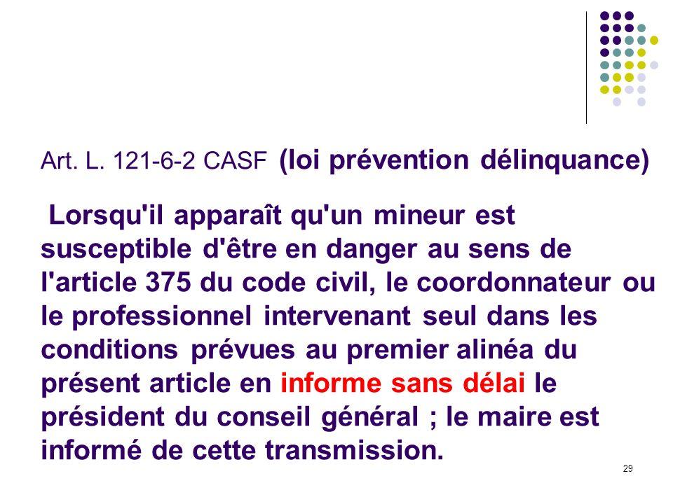 29 Art. L. 121-6-2 CASF (loi prévention délinquance) Lorsqu'il apparaît qu'un mineur est susceptible d'être en danger au sens de l'article 375 du code