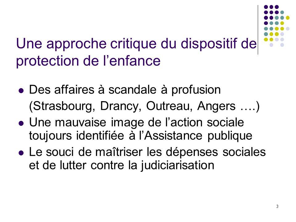 3 Une approche critique du dispositif de protection de lenfance Des affaires à scandale à profusion (Strasbourg, Drancy, Outreau, Angers ….) Une mauva