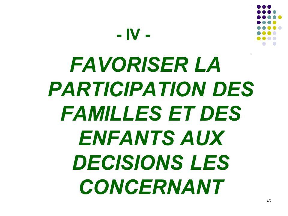 43 - IV - FAVORISER LA PARTICIPATION DES FAMILLES ET DES ENFANTS AUX DECISIONS LES CONCERNANT