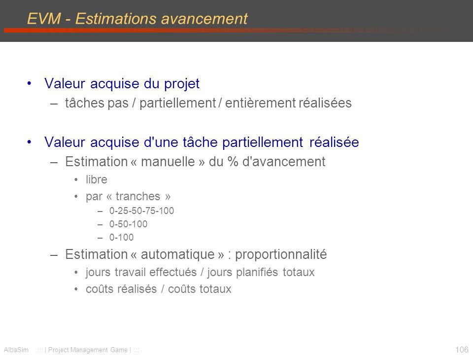 107 AlbaSim ::: | Project Management Game | ::: EVM - Bases PV: Planned Value (valeur planifiée) –anciennement BCWS: Budgeted Cost of Work Schedule (C/SCSC) BAC: Budgeted At Completion.- temps PV(t) Valeur planifiée des travaux réalisés PV = Σ (BAC * % avancement planifié) BAC