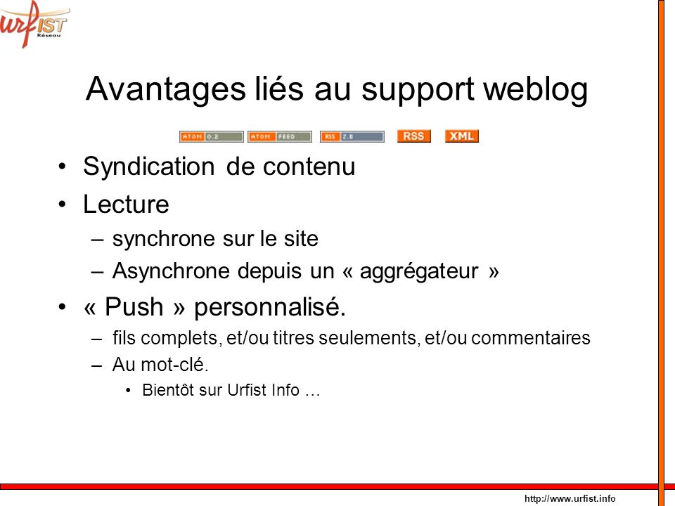 http://www.urfist.info Avantages liés au support weblog Syndication de contenu Lecture –synchrone sur le site –Asynchrone depuis un « aggrégateur » «