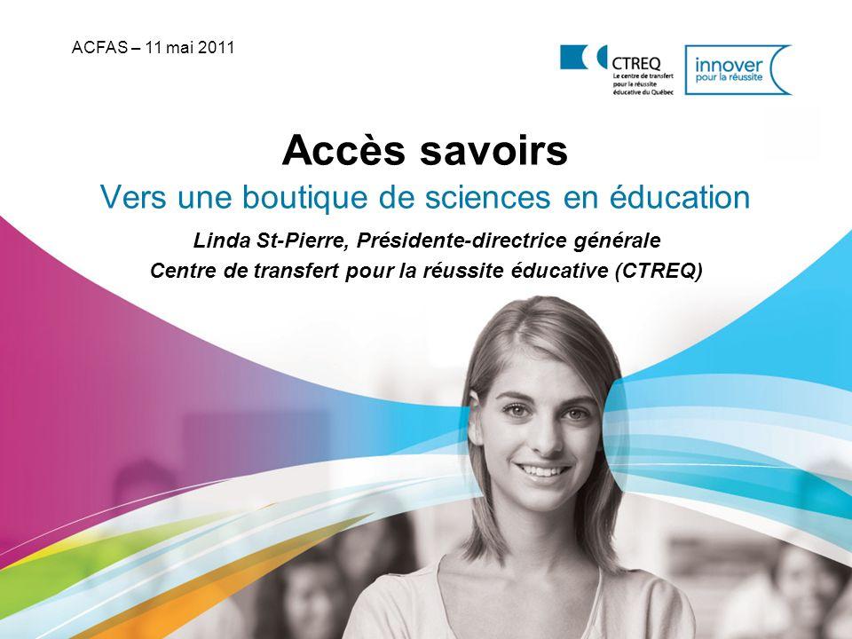 Accès savoirs Vers une boutique de sciences en éducation ACFAS – 11 mai 2011 Linda St-Pierre, Présidente-directrice générale Centre de transfert pour