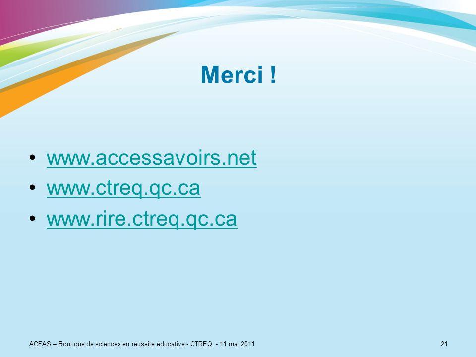 21 Merci ! www.accessavoirs.net www.ctreq.qc.ca www.rire.ctreq.qc.ca ACFAS – Boutique de sciences en réussite éducative - CTREQ - 11 mai 2011