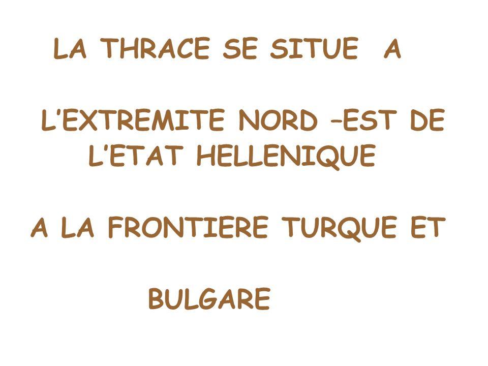 LA THRACE SE SITUE A LEXTREMITE NORD –EST DE LETAT HELLENIQUE A LA FRONTIERE TURQUE ET BULGARE