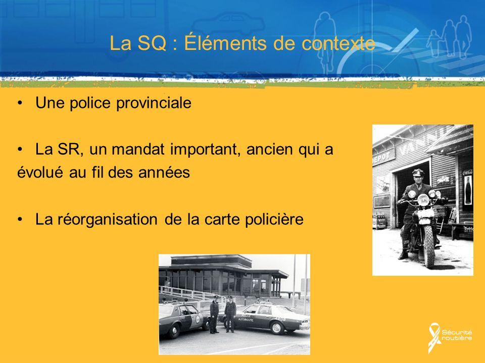 La SQ : Éléments de contexte Une police provinciale La SR, un mandat important, ancien qui a évolué au fil des années La réorganisation de la carte po