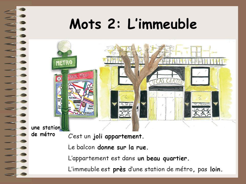 Mots 2: Limmeuble Cest un joli appartement. Le balcon donne sur la rue. Lappartement est dans un beau quartier. Limmeuble est près dune station de mét
