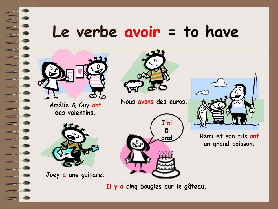 Le verbe avoir = to have Amélie & Guy ont des valentins. Rémi et son fils ont un grand poisson. Nous avons des euros. Joey a une guitare. Jai 5 ans! I