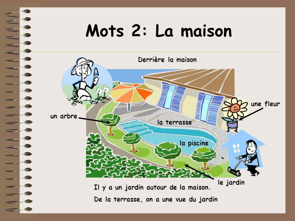 Mots 2: La maison un arbre le jardin une fleur la terrasse la piscine Il y a un jardin autour de la maison. De la terrasse, on a une vue du jardin Der
