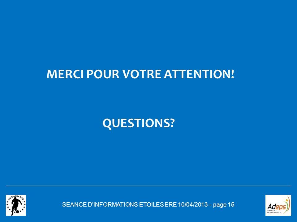 SEANCE DINFORMATIONS ETOILES ERE 10/04/2013 – page 15 MERCI POUR VOTRE ATTENTION! QUESTIONS?