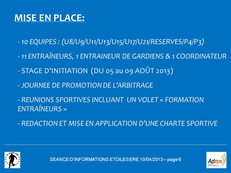SEANCE DINFORMATIONS ETOILES ERE 10/04/2013 – page 6 MISE EN PLACE: - 10 EQUIPES : (U8/U9/U11/U13/U15/U17/U21/RESERVES/P4/P3) - 11 ENTRAÎNEURS, 1 ENTR