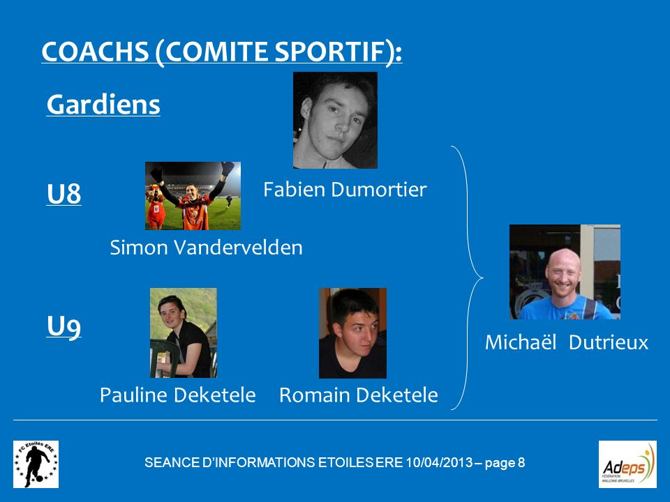 SEANCE DINFORMATIONS ETOILES ERE 10/04/2013 – page 8 COACHS (COMITE SPORTIF): U8 U9 Simon Vandervelden Pauline DeketeleRomain Deketele Michaël Dutrieu