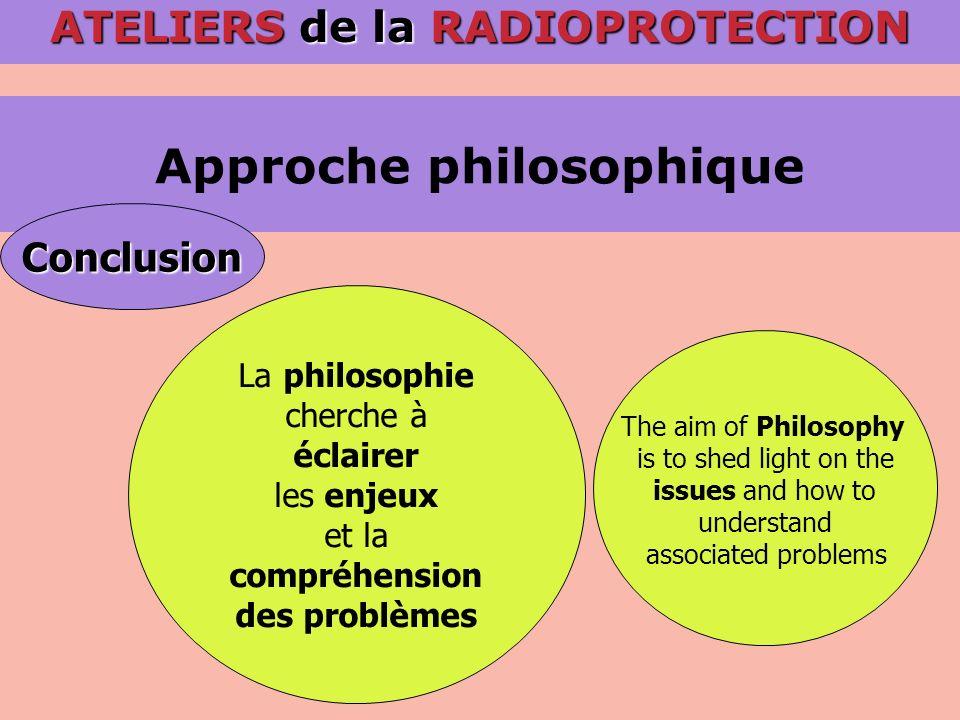 Approche philosophique ATELIERS de la RADIOPROTECTION Conclusion La philosophie cherche à éclairer les enjeux et la compréhension des problèmes The ai