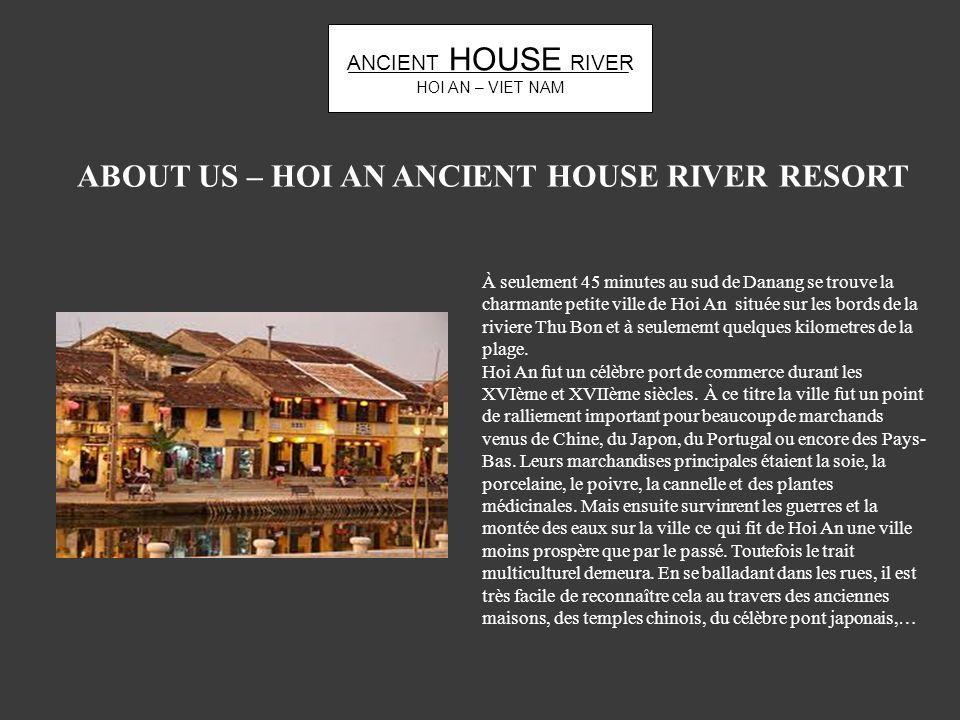 ANCIENT HOUSE RIVER HOI AN – VIET NAM ABOUT US – HOI AN ANCIENT HOUSE RIVER RESORT À seulement 45 minutes au sud de Danang se trouve la charmante peti
