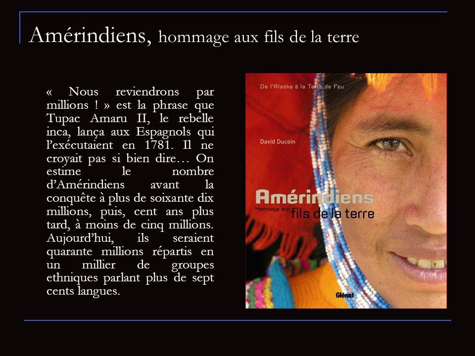 Amérindiens, hommage aux fils de la terre « Nous reviendrons par millions ! » est la phrase que Tupac Amaru II, le rebelle inca, lança aux Espagnols q