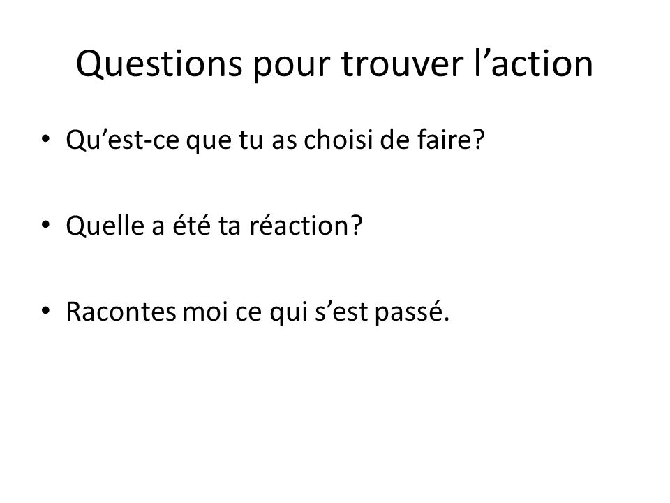Questions pour trouver laction Quest-ce que tu as choisi de faire? Quelle a été ta réaction? Racontes moi ce qui sest passé.