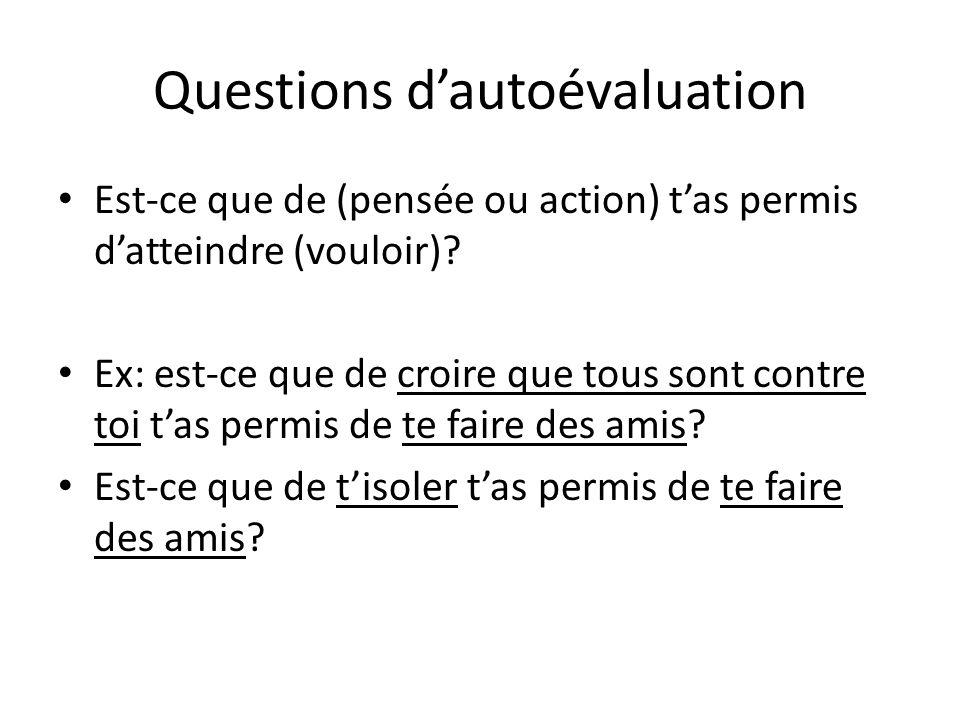 Questions dautoévaluation Est-ce que de (pensée ou action) tas permis datteindre (vouloir)? Ex: est-ce que de croire que tous sont contre toi tas perm