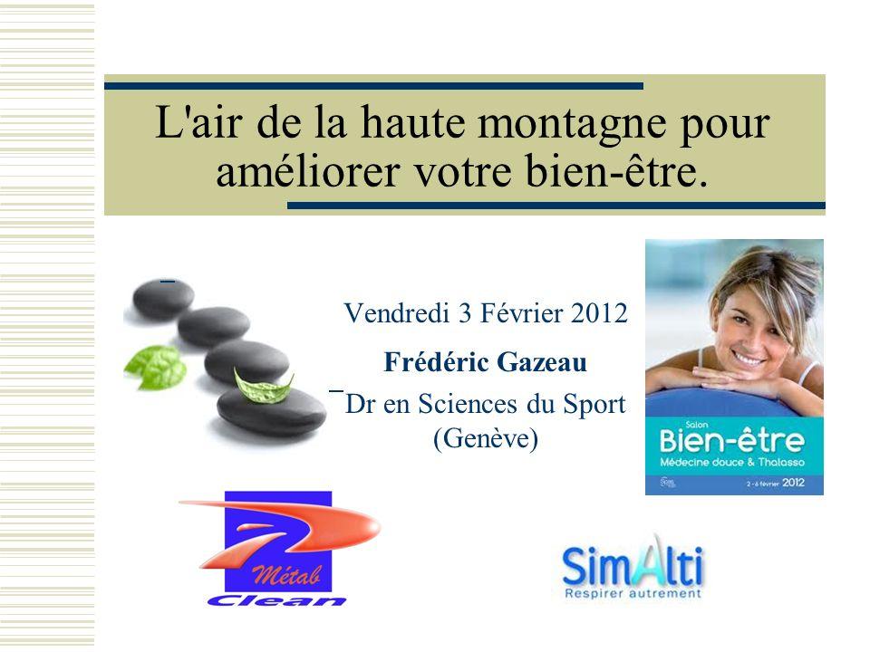 L'air de la haute montagne pour améliorer votre bien-être. Vendredi 3 Février 2012 Frédéric Gazeau Dr en Sciences du Sport (Genève)