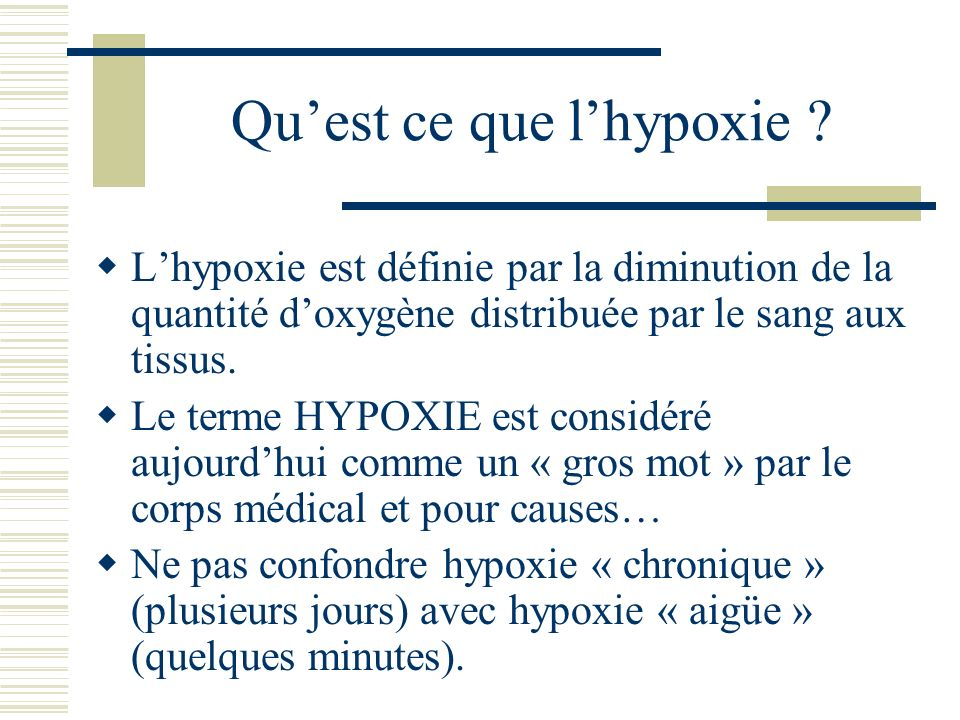 Quest ce que lhypoxie ? Lhypoxie est définie par la diminution de la quantité doxygène distribuée par le sang aux tissus. Le terme HYPOXIE est considé