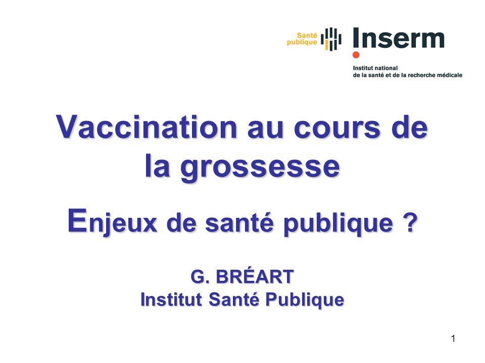 1 Vaccination au cours de la grossesse E njeux de santé publique ? G. BRÉART Institut Santé Publique