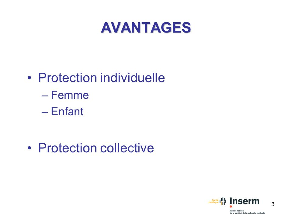 3 AVANTAGES Protection individuelle –Femme –Enfant Protection collective