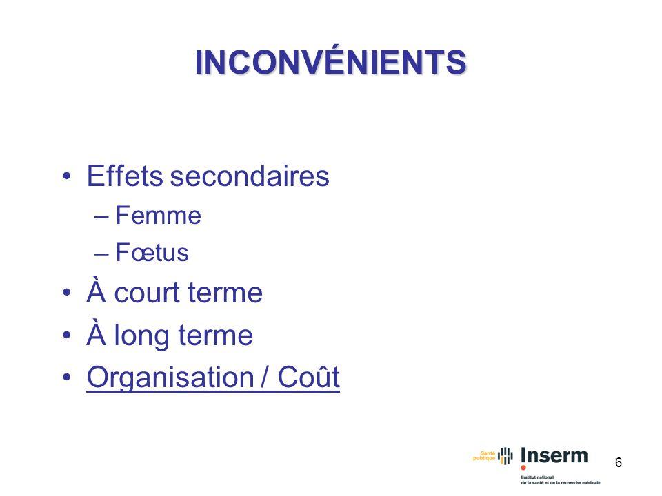 6 INCONVÉNIENTS Effets secondaires –Femme –Fœtus À court terme À long terme Organisation / Coût