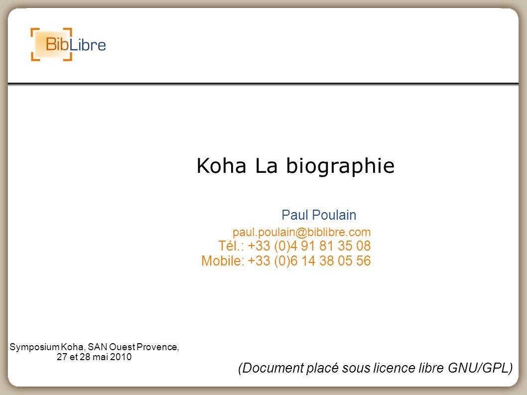 Koha La biographie Paul Poulain paul.poulain@biblibre.com Tél.: +33 (0)4 91 81 35 08 Mobile: +33 (0)6 14 38 05 56 Symposium Koha, SAN Ouest Provence,