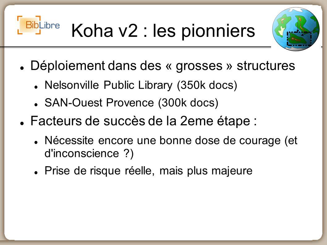 Koha v2 : les pionniers Déploiement dans des « grosses » structures Nelsonville Public Library (350k docs) SAN-Ouest Provence (300k docs) Facteurs de