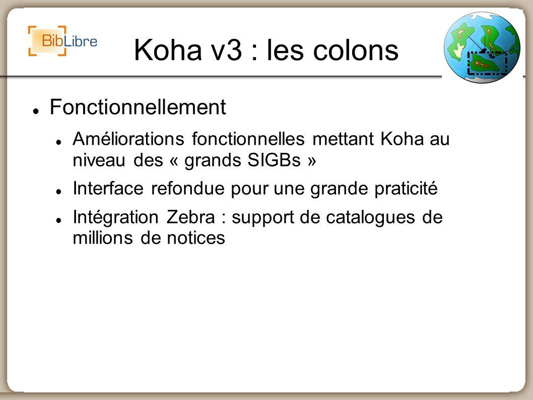 Koha v3 : les colons Fonctionnellement Améliorations fonctionnelles mettant Koha au niveau des « grands SIGBs » Interface refondue pour une grande pra