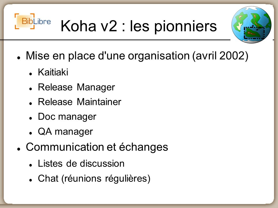 Koha v2 : les pionniers Mise en place d'une organisation (avril 2002) Kaitiaki Release Manager Release Maintainer Doc manager QA manager Communication