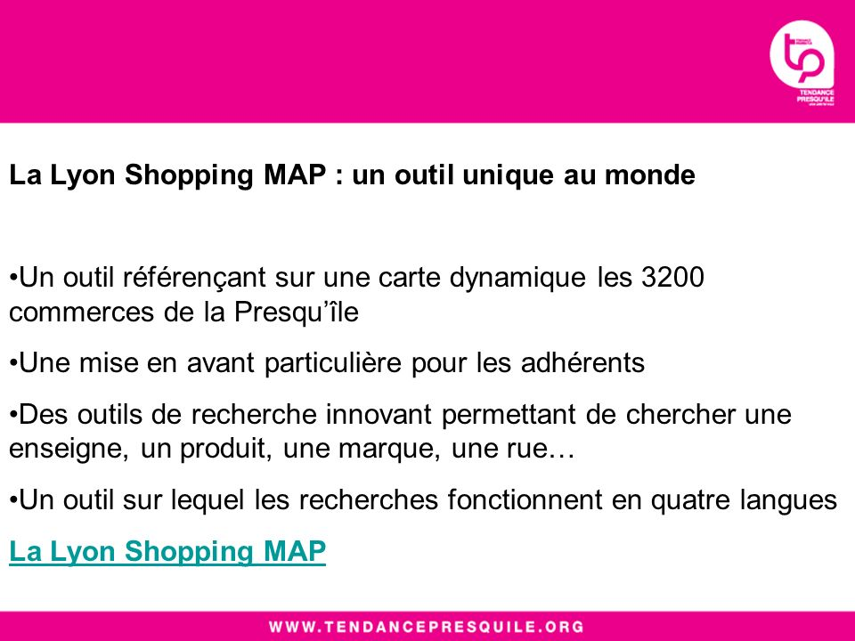 La Lyon Shopping MAP : un outil unique au monde Un outil référençant sur une carte dynamique les 3200 commerces de la Presquîle Une mise en avant particulière pour les adhérents Des outils de recherche innovant permettant de chercher une enseigne, un produit, une marque, une rue… Un outil sur lequel les recherches fonctionnent en quatre langues La Lyon Shopping MAP