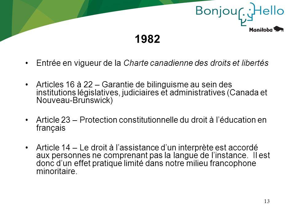 13 1982 Entrée en vigueur de la Charte canadienne des droits et libertés Articles 16 à 22 – Garantie de bilinguisme au sein des institutions législati