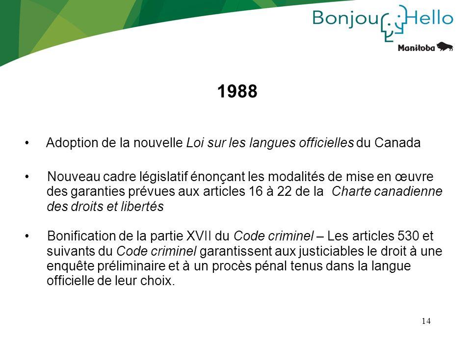 14 1988 Adoption de la nouvelle Loi sur les langues officielles du Canada Nouveau cadre législatif énonçant les modalités de mise en œuvre des garanti