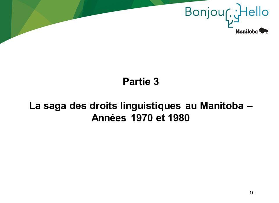 16 Partie 3 La saga des droits linguistiques au Manitoba – Années 1970 et 1980 16