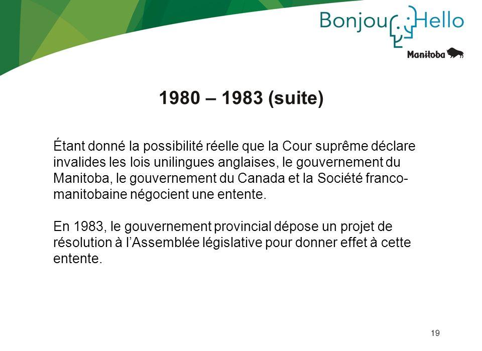 19 1980 – 1983 (suite) Étant donné la possibilité réelle que la Cour suprême déclare invalides les lois unilingues anglaises, le gouvernement du Manit