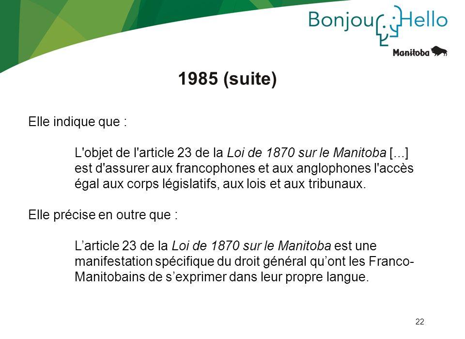 22 1985 (suite) Elle indique que : L'objet de l'article 23 de la Loi de 1870 sur le Manitoba [...] est d'assurer aux francophones et aux anglophones l