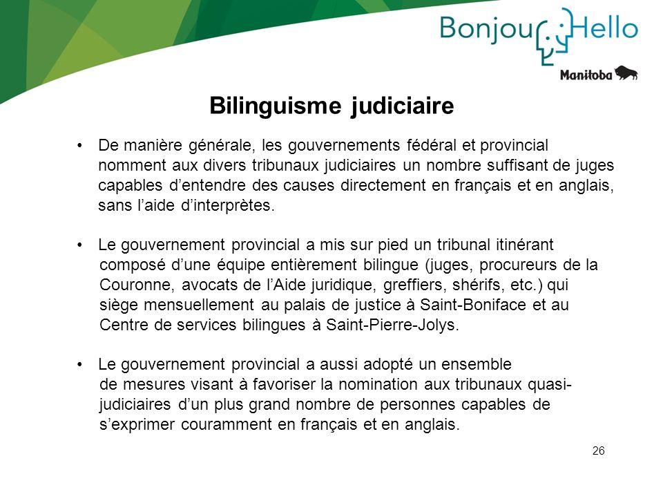 26 Bilinguisme judiciaire De manière générale, les gouvernements fédéral et provincial nomment aux divers tribunaux judiciaires un nombre suffisant de