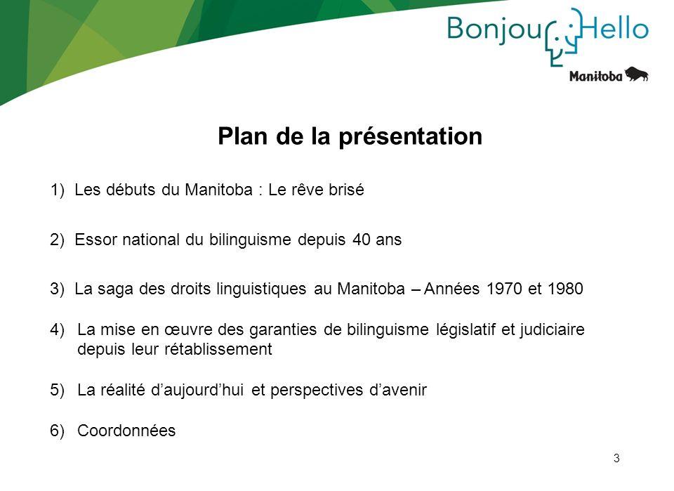 3 Plan de la présentation 1) Les débuts du Manitoba : Le rêve brisé 2) Essor national du bilinguisme depuis 40 ans 3) La saga des droits linguistiques