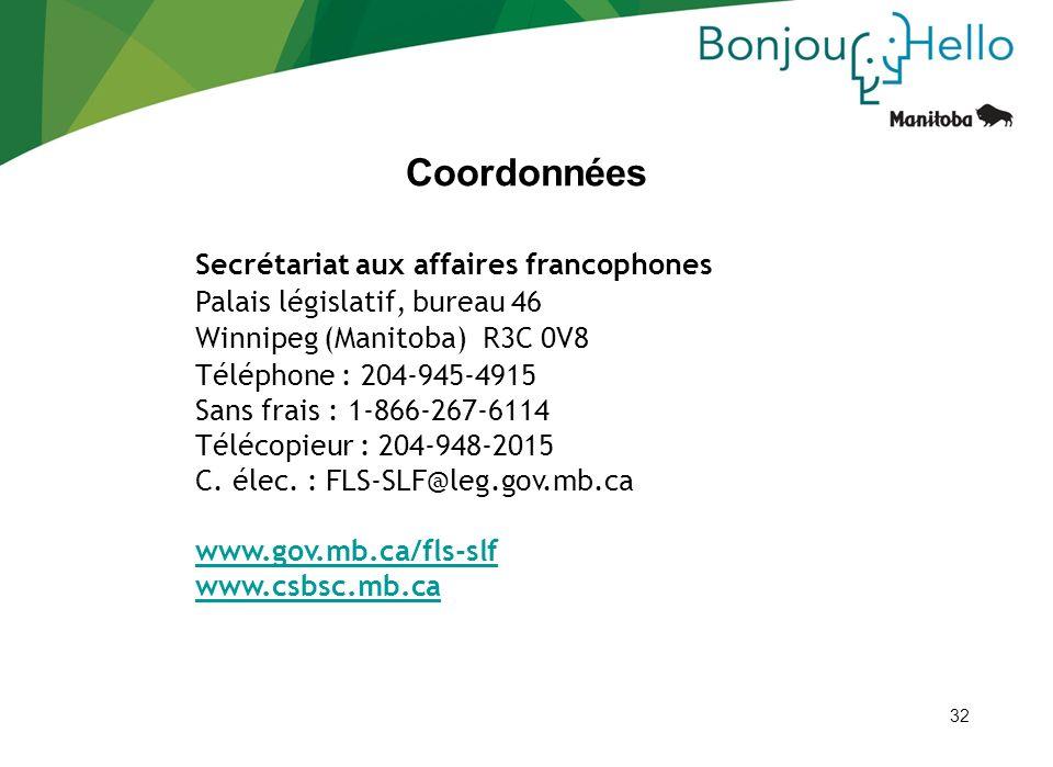 32 Coordonnées Secrétariat aux affaires francophones Palais législatif, bureau 46 Winnipeg (Manitoba) R3C 0V8 Téléphone : 204-945-4915 Sans frais : 1-