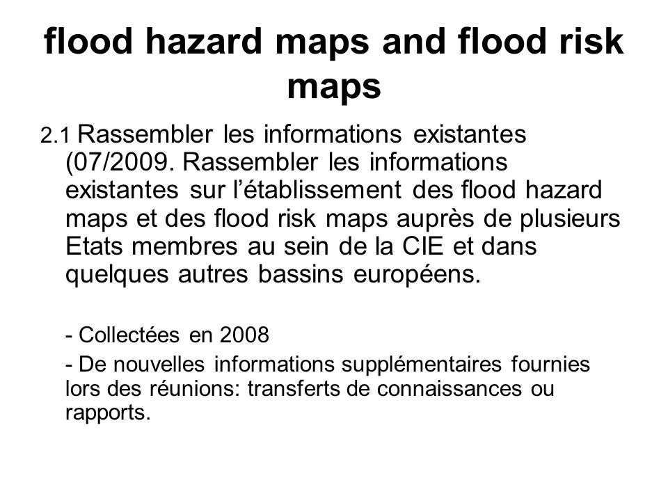 flood hazard maps and flood risk maps 2.1 Rassembler les informations existantes (07/2009. Rassembler les informations existantes sur létablissement d