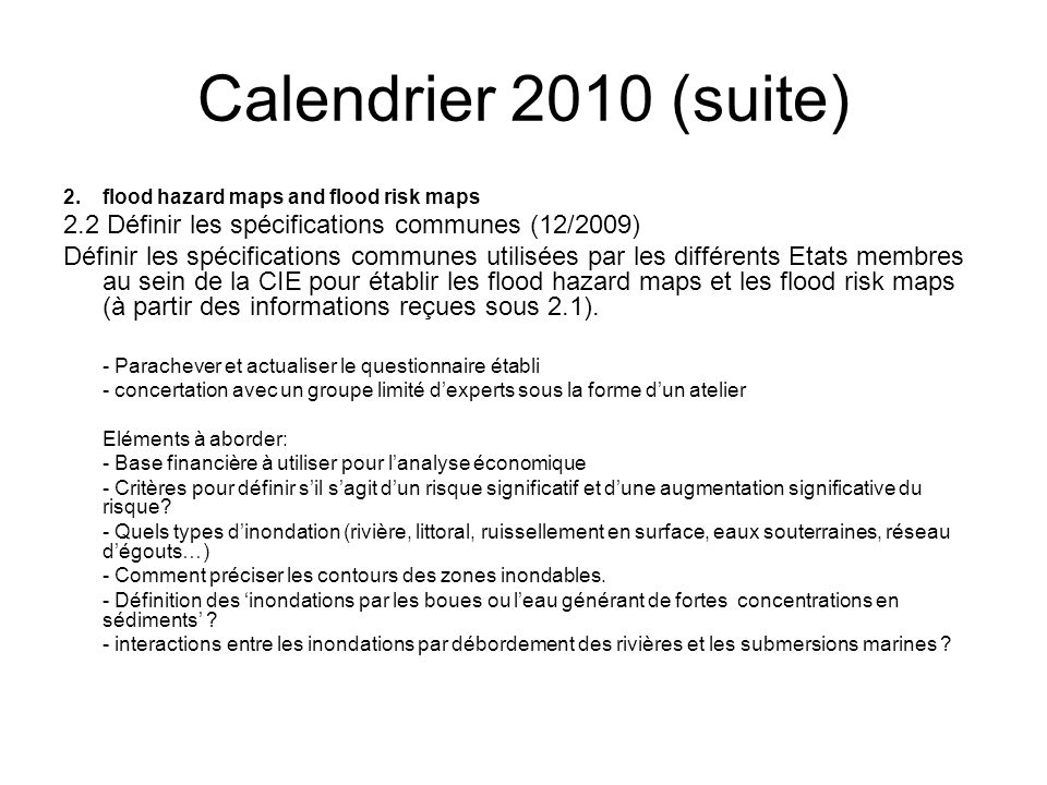 Calendrier 2010 (suite) 2.flood hazard maps and flood risk maps 2.2 Définir les spécifications communes (12/2009) Définir les spécifications communes