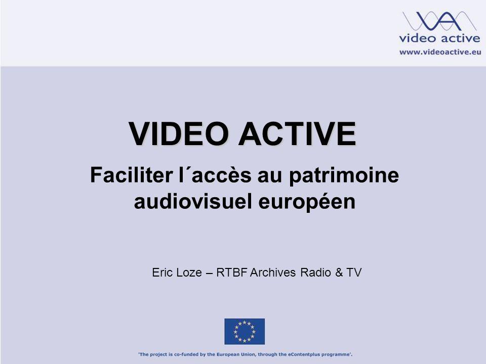 VIDEO ACTIVE Faciliter l´accès au patrimoine audiovisuel européen Eric Loze – RTBF Archives Radio & TV