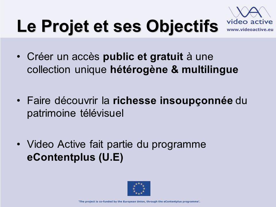 Le Projet et ses Objectifs Créer un accès public et gratuit à une collection unique hétérogène & multilingue Faire découvrir la richesse insoupçonnée du patrimoine télévisuel Video Active fait partie du programme eContentplus (U.E)