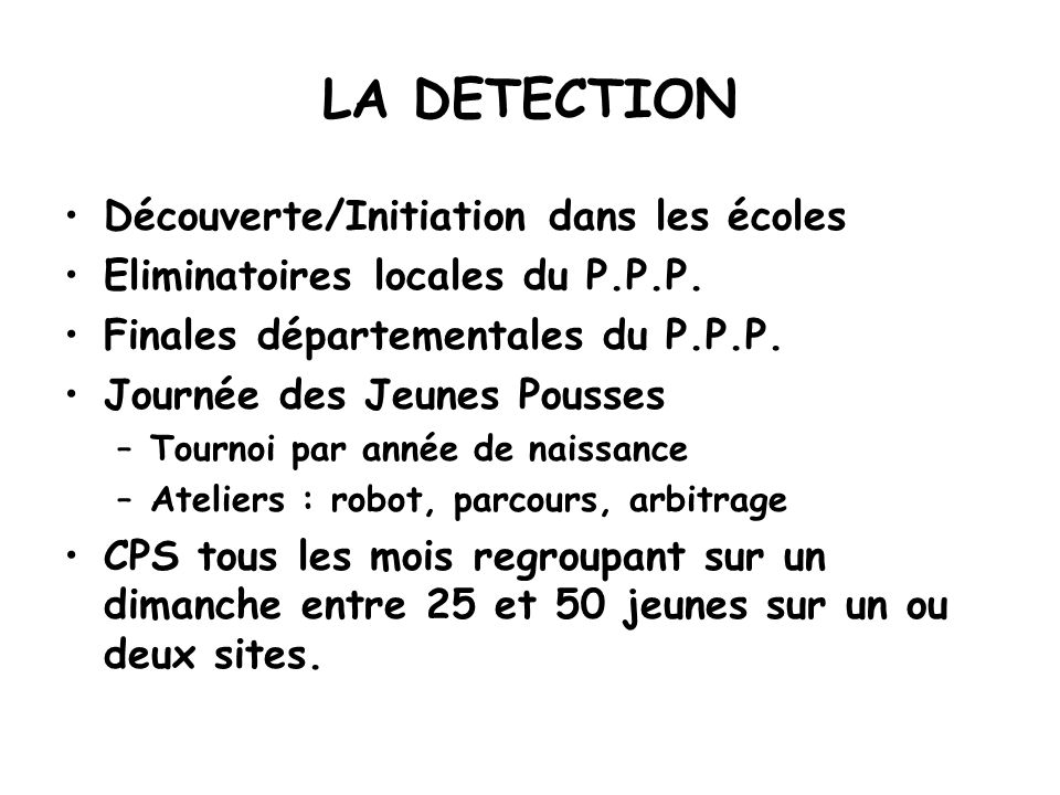 LA DETECTION Découverte/Initiation dans les écoles Eliminatoires locales du P.P.P. Finales départementales du P.P.P. Journée des Jeunes Pousses –Tourn