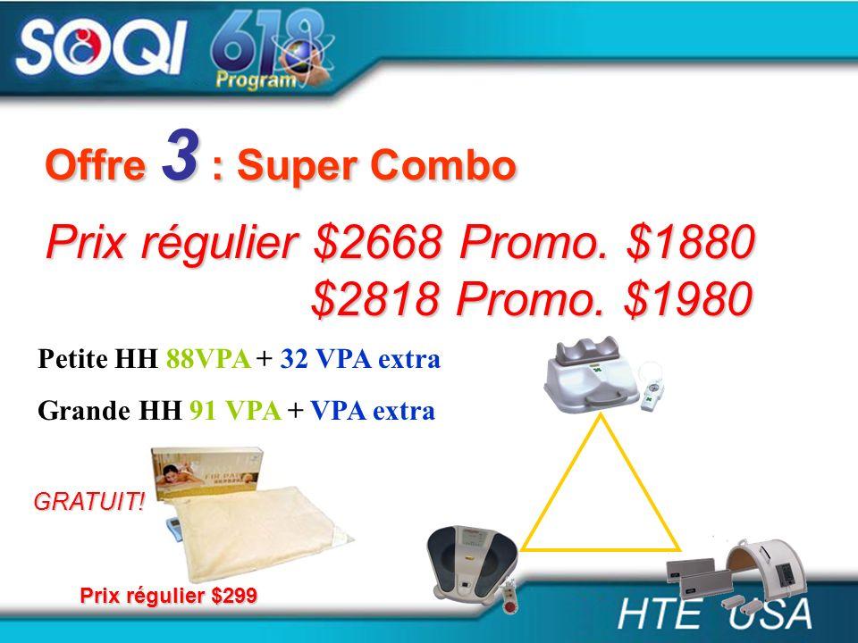 Offre 3 : Super Combo Prix régulier $2668 Promo. $1880 $2818 Promo. $1980 $2818 Promo. $1980 Petite HH 88VPA + 32 VPA extra Grande HH 91 VPA + VPA ext