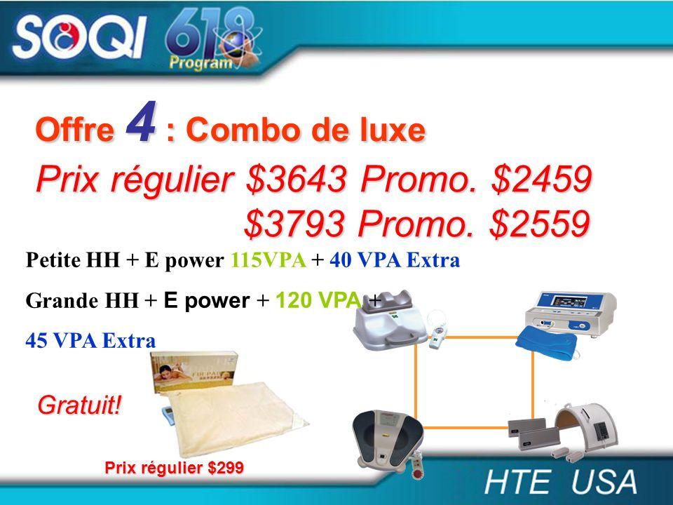 Offre 4 : Combo de luxe Prix régulier $3643 Promo. $2459 $3793 Promo. $2559 $3793 Promo. $2559 Petite HH + E power 115VPA + 40 VPA Extra Grande HH + E