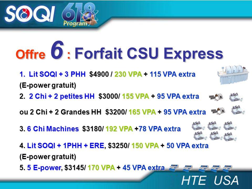 Offre 6 : Forfait CSU Express 1.Lit SOQI + 3 PHH $4900 / 230 VPA + 115 VPA extra (E-power gratuit) 2. 2 Chi + 2 petites HH $3000/ 155 VPA + 95 VPA ext