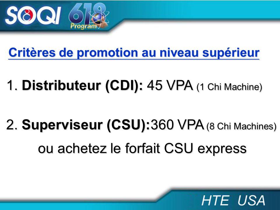 Critères de promotion au niveau supérieur 1. Distributeur (CDI): 45 VPA (1 Chi Machine) 2. Superviseur (CSU):360 VPA (8 Chi Machines) ou achetez le fo