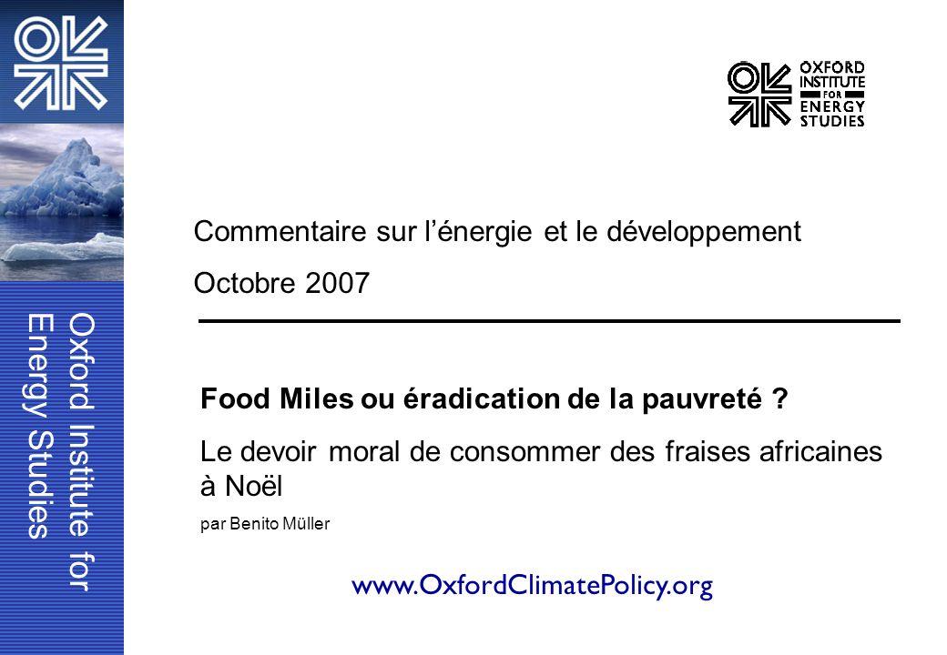 Oxford Institute forEnergy Studies www.OxfordClimatePolicy.org Commentaire sur lénergie et le développement Octobre 2007 Food Miles ou éradication de